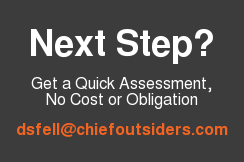 Next Step?  Get a Quick Assessment, No Cost or Obligation  dsfell@chiefoutsiders.com